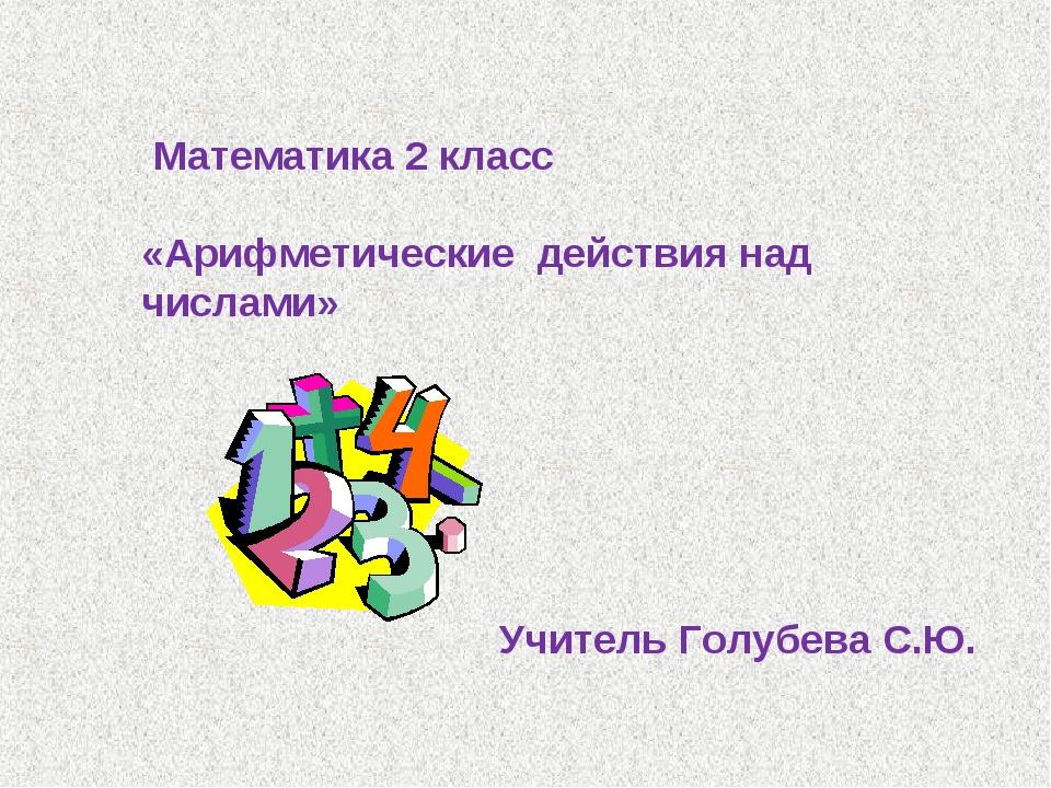 Математика 2 класс «Арифметические действия над числами» Учитель Голубева С.Ю.