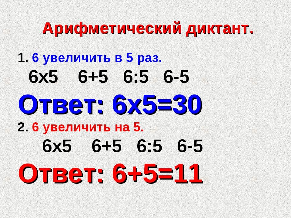 Арифметический диктант. 1. 6 увеличить в 5 раз. 6х5 6+5 6:5 6-5 Ответ: 6х5=3...