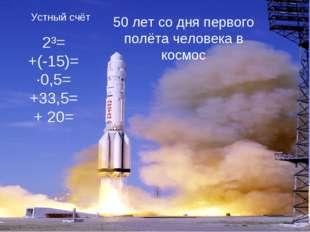 Устный счёт 2³= +(-15)= ·0,5= +33,5= + 20= 50 лет со дня первого полёта челов