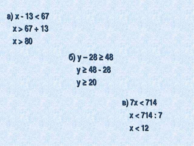 в) 7х < 714 х < 714 : 7 х < 12 а) х - 13 < 67 х > 67 + 13 х > 80 б) у – 28 ≥...
