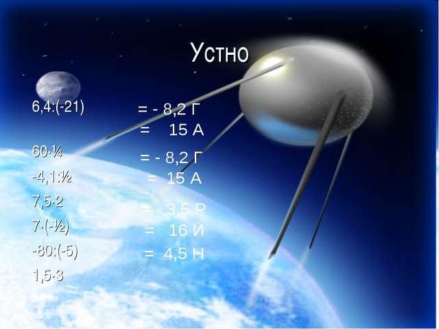 Устно 6,4:(-21) 60·¼ -4,1:½ 7,5·2 7·(-½) -80:(-5) 1,5·3 = - 8,2 Г = 15 А = -...