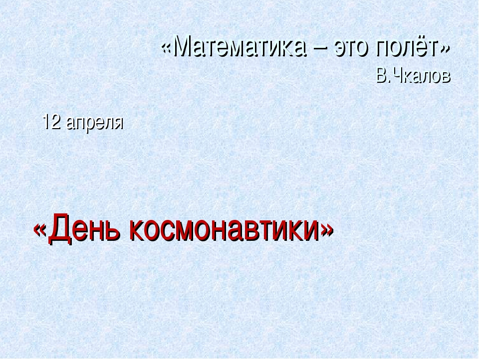 «Математика – это полёт» В.Чкалов 12 апреля «День космонавтики»
