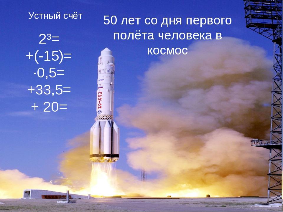 Устный счёт 2³= +(-15)= ·0,5= +33,5= + 20= 50 лет со дня первого полёта челов...