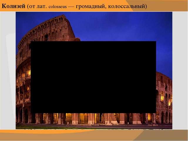 Колизей (от лат. colosseus — громадный, колоссальный) Общение с произведением...