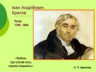 Іван Андрійович Крилов Росія 1769 - 1844 «Люблю, где случай есть, пороки пощи