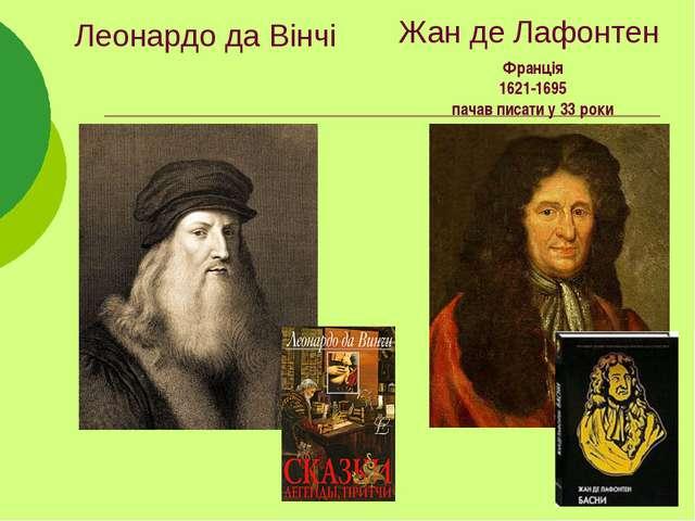 Жан де Лафонтен Франція 1621-1695 пачав писати у 33 роки Леонардо да Вінчі