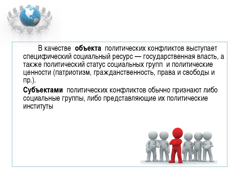 В качестве объекта политических конфликтов выступает специфический социал...