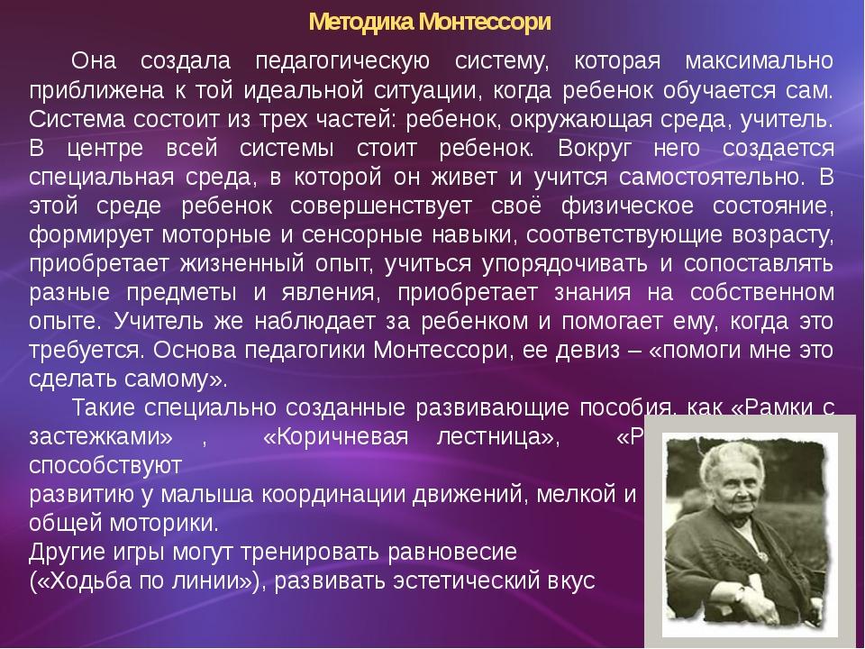 Методика Монтессори Она создала педагогическую систему, которая максимально...