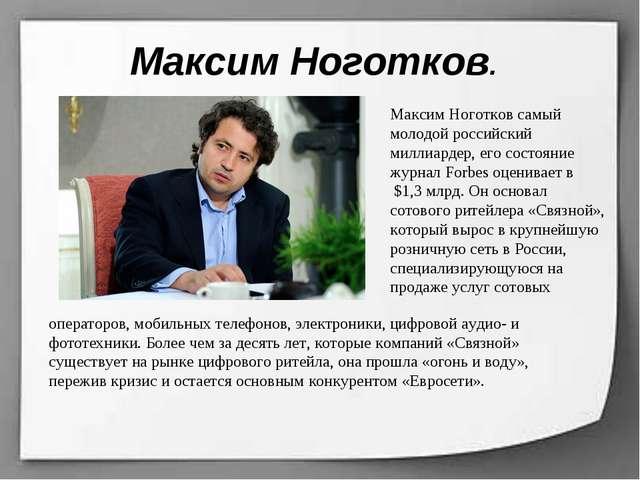 Максим Ноготков. Максим Ноготков самый молодой российский миллиардер, его сос...