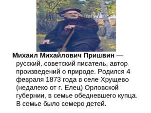 Михаил Михайлович Пришвин — русский, советский писатель, автор произведений