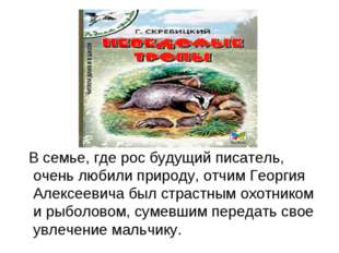 В семье, где рос будущий писатель, очень любили природу, отчим Георгия Алекс
