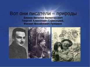 Вот они писатели – природы Бианки Виталий Валентинович Георгий Алексеевич Скр