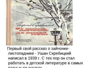 Первый свой рассказ о зайчонке-листопаднике - Ушан Скребицкий написал в 1939