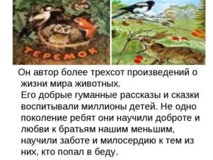 Он автор более трехсот произведений о жизни мира животных. Его добрые гуманн