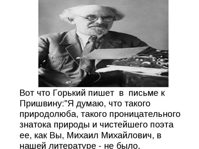 """Вот что Горький пишет в письме к Пришвину:""""Я думаю, что такого природолюба,..."""