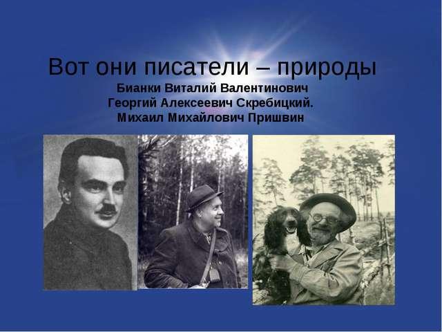 Вот они писатели – природы Бианки Виталий Валентинович Георгий Алексеевич Скр...