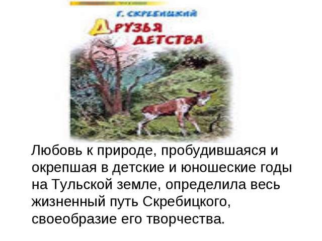 Любовь к природе, пробудившаяся и окрепшая в детские и юношеские годы на Тул...