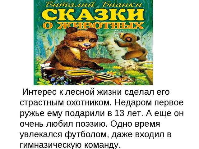 Интерес к лесной жизни сделал его страстным охотником. Недаром первое ружье...