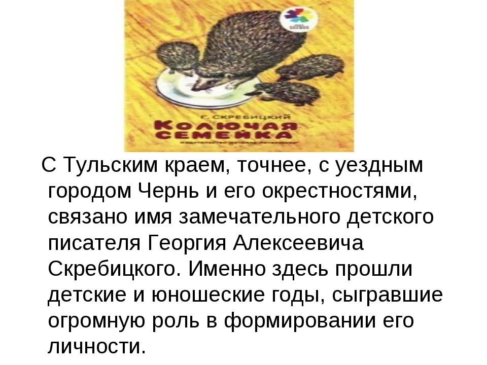 С Тульским краем, точнее, с уездным городом Чернь и его окрестностями, связа...