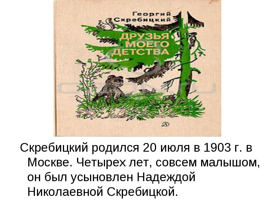 Скребицкий родился 20 июля в 1903 г. в Москве. Четырех лет, совсем малышом,...