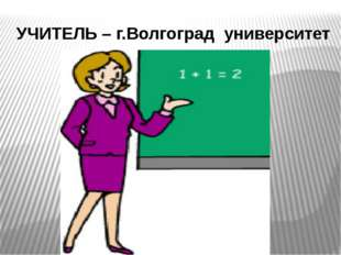 УЧИТЕЛЬ – г.Волгоград университет