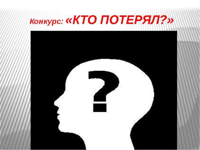 Конкурс: «КТО ПОТЕРЯЛ?»
