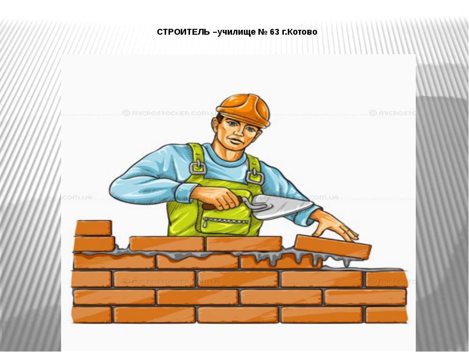 СТРОИТЕЛЬ –училище № 63 г.Котово