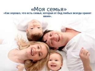 «Моя семья» «Как хорошо, что есть семья, которая от бед любых всегда хранит