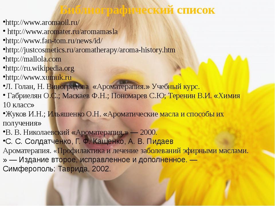 Библиографический список http://www.aromaoil.ru/ http://www.aromater.ru/aroma...