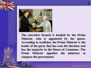 The executive branch is headed by the Prime Minister, who is appointed by the