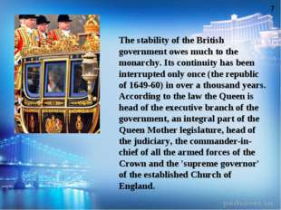 The stability of the British government owes much to the monarchy. Its contin