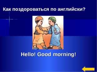 Hello! Good morning! Как поздороваться по английски?