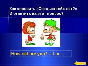 How old are you? – I`m … Как спросить «Сколько тебе лет?»- И ответить на этот