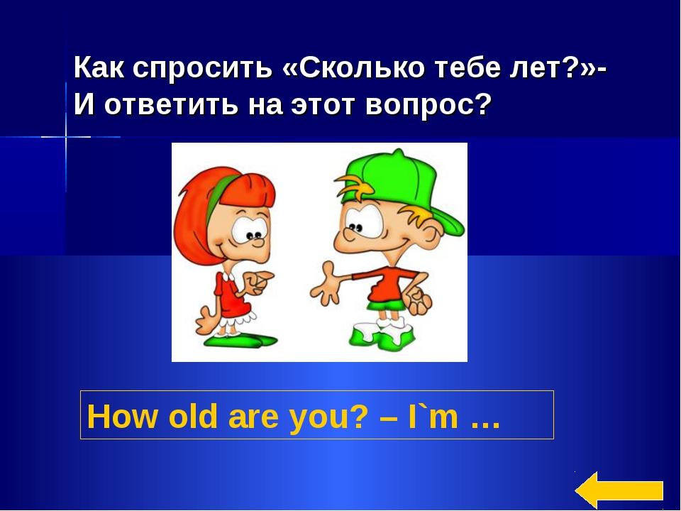 How old are you? – I`m … Как спросить «Сколько тебе лет?»- И ответить на этот...