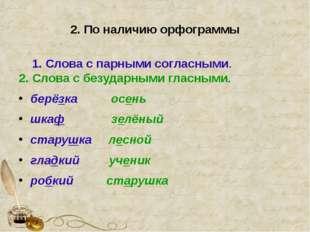 2. По наличию орфограммы 1. Слова с парными согласными. 2. Слова с безударным