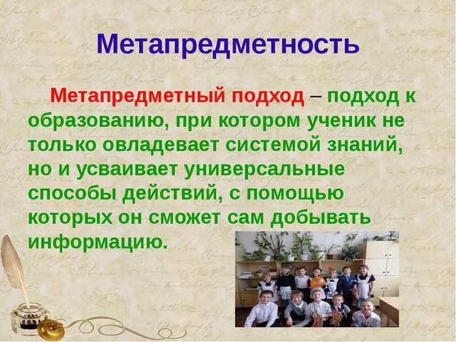 Метапредметность Метапредметный подход – подход к образованию, при котором уч...