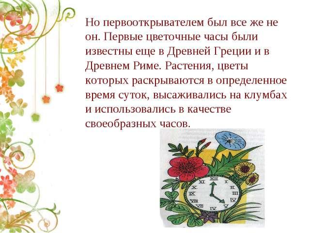 Но первооткрывателем был все же не он. Первые цветочные часы были известны ещ...