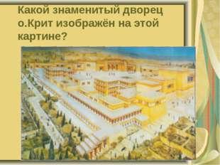 Какой знаменитый дворец о.Крит изображён на этой картине?