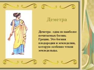 Деметра Деметра - одна из наиболее почитаемых богинь Греции. Это богиня плодо