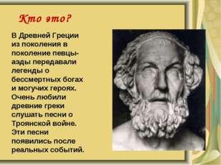Кто это? В Древней Греции из поколения в поколение певцы-аэды передавали леге