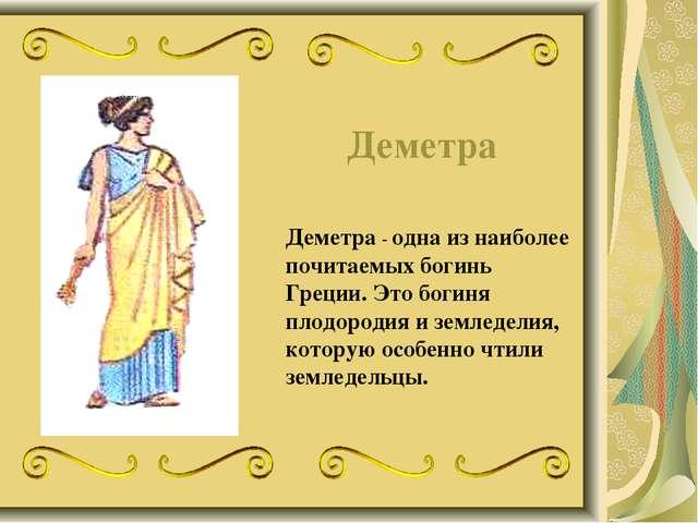 Деметра Деметра - одна из наиболее почитаемых богинь Греции. Это богиня плодо...