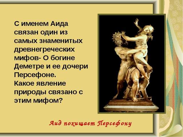 С именем Аида связан один из самых знаменитых древнегреческих мифов- О богине...