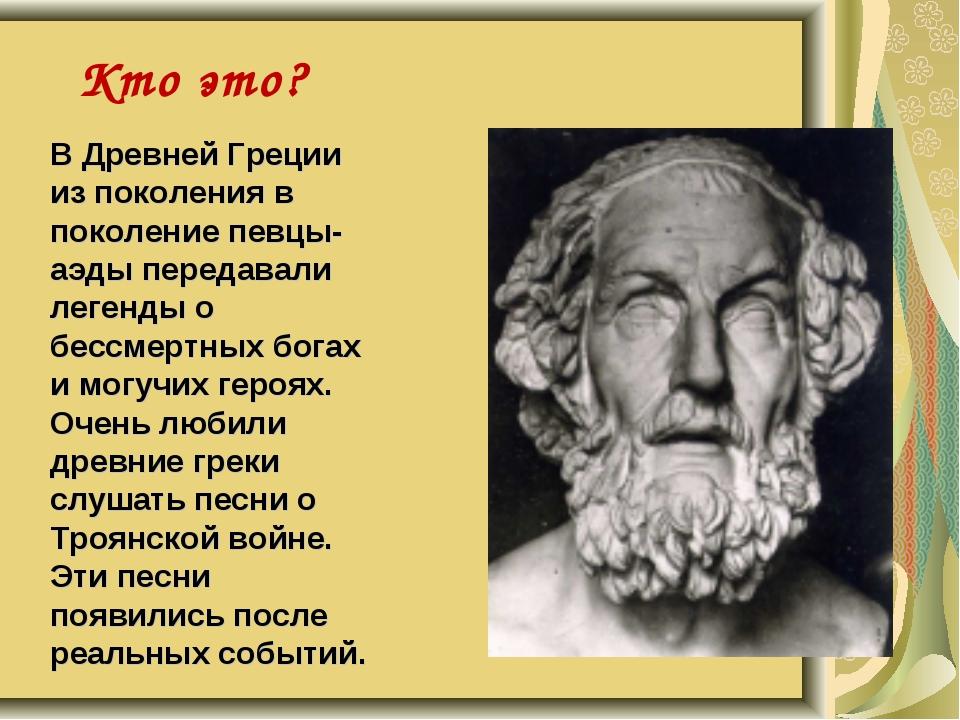 Кто это? В Древней Греции из поколения в поколение певцы-аэды передавали леге...