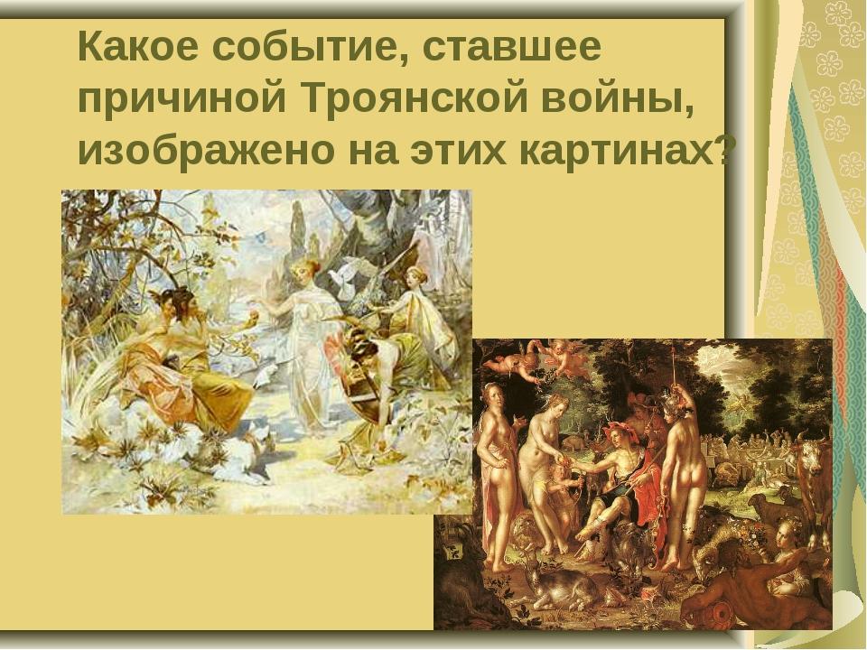 Какое событие, ставшее причиной Троянской войны, изображено на этих картинах?