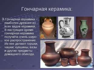 Гончарная керамика: 3.Гончарная керамика – наиболее древняя из всех видов кер
