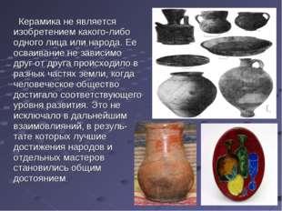 Керамика не является изобретением какого-либо одного лица или народа. Ее осв