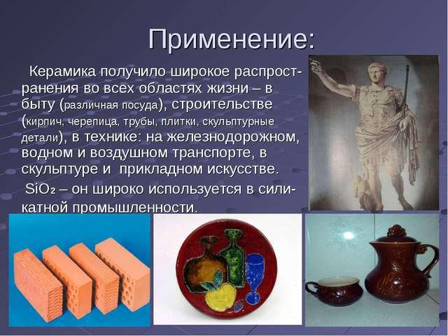 Применение: Керамика получило широкое распрост-ранения во всех областях жизни...