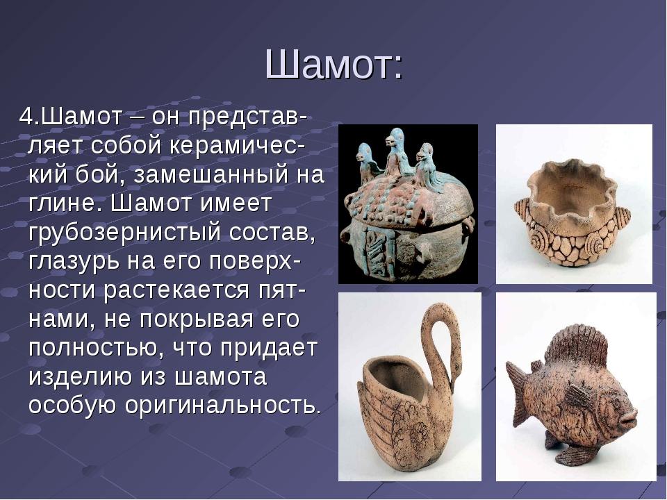 Шамот: 4.Шамот – он представ-ляет собой керамичес-кий бой, замешанный на глин...