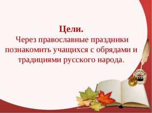 Цели. Через православные праздники познакомить учащихся с обрядами и традиция
