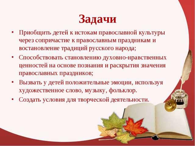 Задачи Приобщить детей к истокам православной культуры через сопричастие к пр...